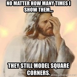 Facepalm Jesus - No matter how many times i show them... They still model square corners.