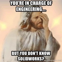 Facepalm Jesus - You're in charge of engineering.... But you DON'T know solidworks?
