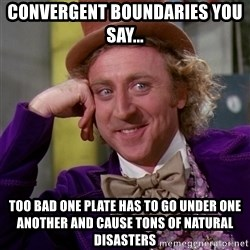 Willy Wonka - Convergent Boundaries you say... too bad one plate has to go under one another and cause tons of natural disasters
