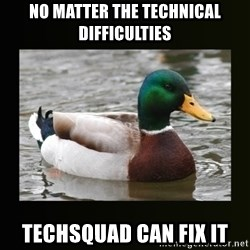 good advice duck - no matter the technical difficulties techsquad can fix it