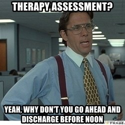 That would be great - Therapy assessment? yeah, why don't you go ahead and discharge before noon