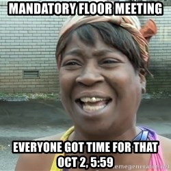 Ain`t nobody got time fot dat - Mandatory floor meeting Everyone got time for that oct 2, 5:59