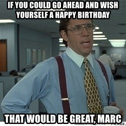 That would be great - if you could go ahead and wish yourself a happy birthday that would be great, marc
