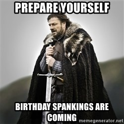 Game of Thrones - Prepare yourself Birthday spankings are coming