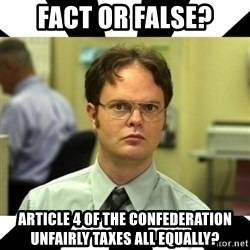 Dwight from the Office - fact or false? ARTicle 4 of the confederation unfairly taxes all equally?