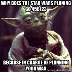 Advice Yoda - why does the star wars planing go 456123 because in charge of planning yoda was