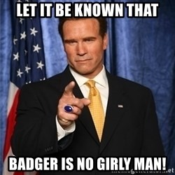 arnold schwarzenegger - Let it be known that Badger is no girly man!