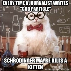 "Chemistry Cat - Every time a journalist writes ""God Particle"" schrodinger maybe kills a kitten"