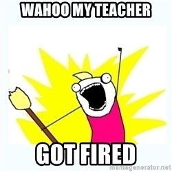 All the things - wahoo my teacher got fired