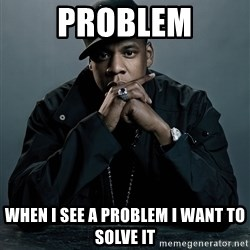Jay Z problem - ProBlem When I see a problem I want to solve it