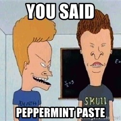 Beavis and butthead - you said peppermint paste