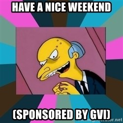 Mr. Burns - have a nice weekend (sponsored by gvi)