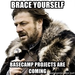 Brace yourself - Brace yourself basecamp projects are coming