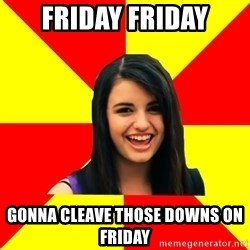 Rebecca Black Meme - Friday Friday Gonna cleave those downs on friday
