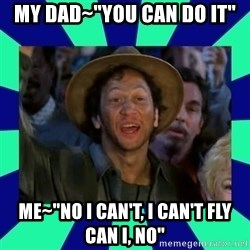 """You can do it! - my dad~""""you can do it"""" me~""""no i can't, i can't fly can i, no"""""""