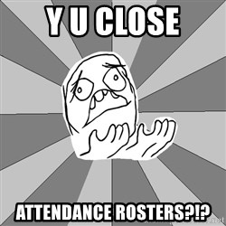 Whyyy??? - y u close attendance rosters?!?