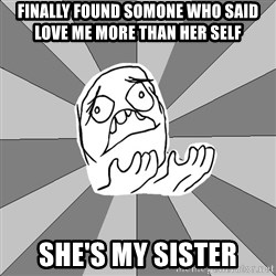 Whyyy??? - FINALLY FOUND SOMONE WHO SAID LOVE ME MORE THAN HER SELF SHE'S MY SISTER