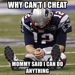 Sad Tom Brady - Why can't I cheat  Mommy said I can do anything