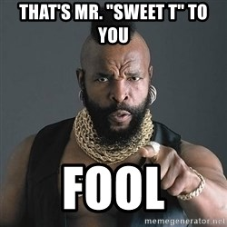 "Mr T - That's Mr. ""Sweet T"" to you  FOOL"