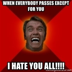Angry Arnold - When everybody passes except for you I HATE YOU ALL!!!!