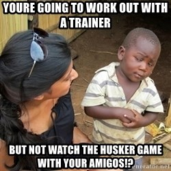you mean to tell me black kid - Youre going to work out with a trainer  But not watch the Husker game with your Amigos!?