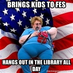 Obese American - brings kids to fes hangs out in the library all day