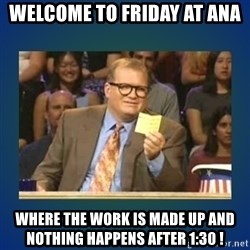 drew carey - Welcome to Friday at ANA Where the work is made up and nothing happens after 1:30 !