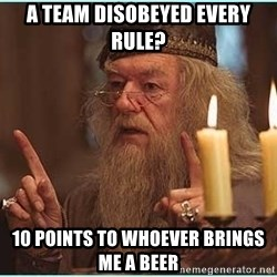 dumbledore fingers - A team disobeyed every rule? 10 Points to Whoever brings me a beer