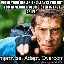 Improvise adapt overcome - When your girlfriend leaves you but you remember your sister is fast asleep