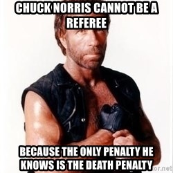 Chuck Norris Meme - Chuck Norris cannot be a referee because the only penalty he knows is the death penalty