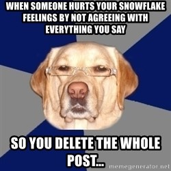Racist Dog - When someone hurts your snowFlake feelings by not agreeing with everything you say So you deleTe the whole post...