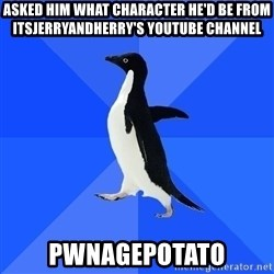 Socially Awkward Penguin - asked him what character he'd be from itsjerryandherry's youtube channel pwnagepotato