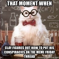 Chemistry Cat - That moment when Clay figures out how to put his conspiracies on the meme friday thread