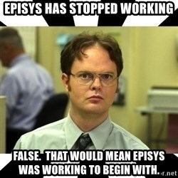 Dwight from the Office - Episys has stopped working false.  that would mean episys was working to begin with.