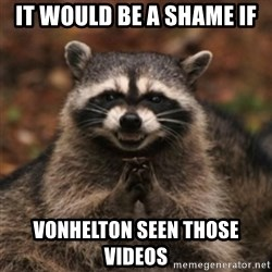 evil raccoon - It would be a shame if  VOnhelton seen those videos