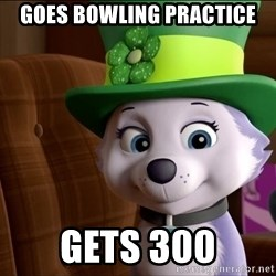 Good Luck Everest  - Goes bowling practice Gets 300