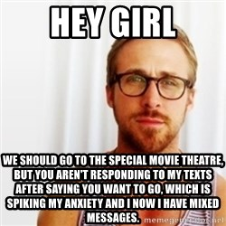 Ryan Gosling Hey  - HEy girl We should go to the special movie theatre, but you aren't responding to my texts after saying you want to go, which is Spiking my anxiety and I now I have mixed messages.