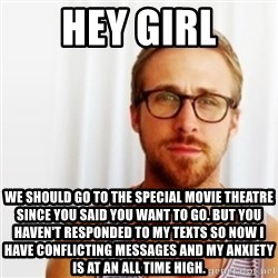 Ryan Gosling Hey  - Hey girl We should go to the sPecial movie theatre sInce you Said you want to go. But you haven't responded to my Texts So now i have conflicting messages and my anXiety is at an all time higH.