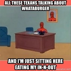 Masturbating Spider-Man - All these texans talking about whataburger and i'm just sitting here eating my in-n-out