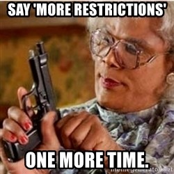Madea-gun meme - Say 'more restrictions' one more time.