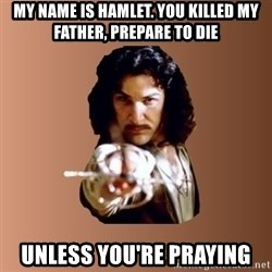 Prepare To Die - My name is hamlet. you killed my father, prepare to die Unless you're praying