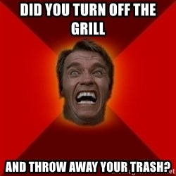 Angry Arnold - did you turn off the grill and throw away your trash?