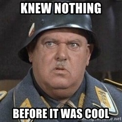 Sergeant Schultz - Knew Nothing Before it was cool