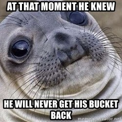 Awkward Moment Seal - AT THAT MOMENT HE KNEW HE WILL NEVER GET HIS BUCKET BACK