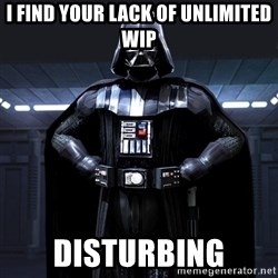 Darth Vader - I find your lack of unlimited WIP DISTURBING