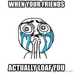 crying - When your friends Actually loaf you