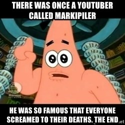 ugly barnacle patrick - There was once a YOUTUBEr CALLED markipiler He was so famous that everyone screamed to their deaths. The end