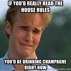 Dawson Crying - If you'd really read the house rules You'd be drinking champagne right now
