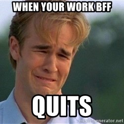 Dawson Crying - When your work BFF Quits