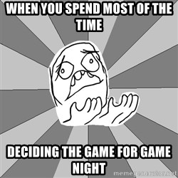 Whyyy??? - when you spend most of the time  DECIDING THE GAME FOR GAME NIGHT